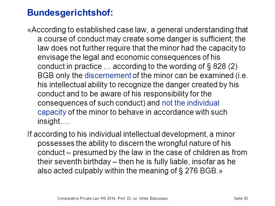 Bundesgerichtshof: «According to established case law, a general understanding that a course of conduct may create some danger is sufficient; the law does not further require that the minor had the capacity to envisage the legal and economic consequences of his conduct in practice … according to the wording of § 828 (2) BGB only the discernement of the minor can be examined (i.e.