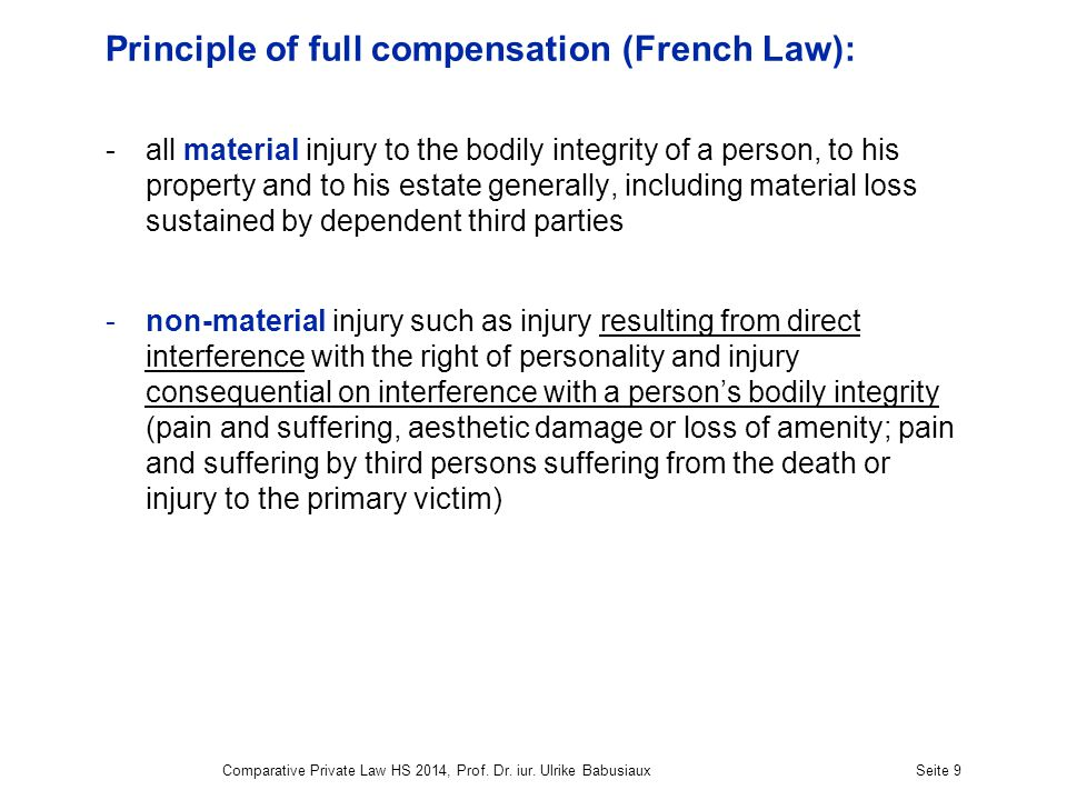 Comparative Private Law HS 2014, Prof. Dr. iur. Ulrike BabusiauxSeite 9 Principle of full compensation (French Law): -all material injury to the bodil
