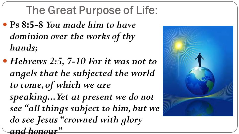 The Great Purpose of Life: Ps 8:5-8 You made him to have dominion over the works of thy hands; Hebrews 2:5, 7-10 For it was not to angels that he subjected the world to come, of which we are speaking...