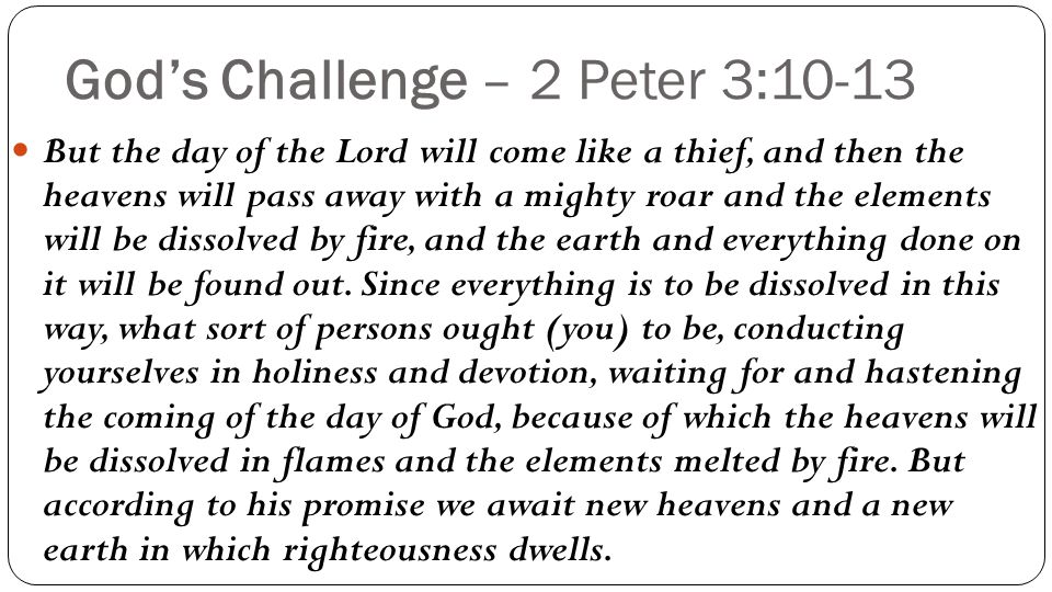 God's Challenge – 2 Peter 3:10-13 But the day of the Lord will come like a thief, and then the heavens will pass away with a mighty roar and the elements will be dissolved by fire, and the earth and everything done on it will be found out.