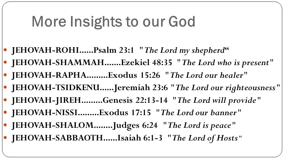 More Insights to our God JEHOVAH-ROHI......Psalm 23:1 The Lord my shepherd JEHOVAH-SHAMMAH.......Ezekiel 48:35 The Lord who is present JEHOVAH-RAPHA.........Exodus 15:26 The Lord our healer JEHOVAH-TSIDKENU......Jeremiah 23:6 The Lord our righteousness JEHOVAH-JIREH.........Genesis 22:13-14 The Lord will provide JEHOVAH-NISSI.........Exodus 17:15 The Lord our banner JEHOVAH-SHALOM........Judges 6:24 The Lord is peace JEHOVAH-SABBAOTH......Isaiah 6:1-3 The Lord of Hosts