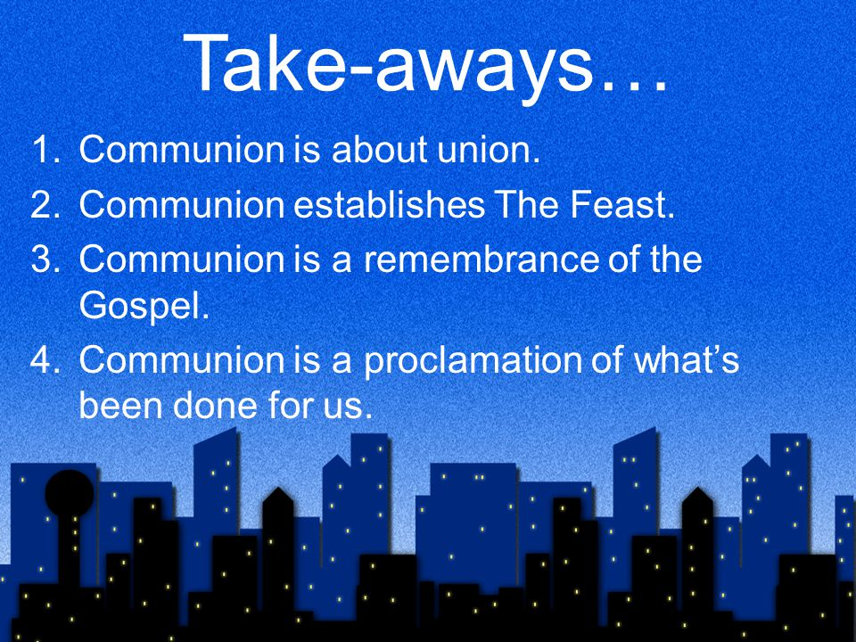 Take-aways… 1.Communion is about union. 2.Communion establishes The Feast.