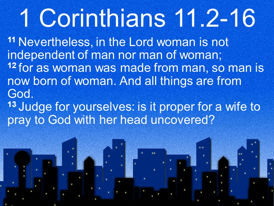1 Corinthians 11.2-16 11 Nevertheless, in the Lord woman is not independent of man nor man of woman; 12 for as woman was made from man, so man is now born of woman.