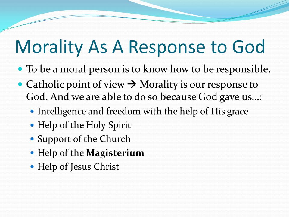 Morality As A Response to God To be a moral person is to know how to be responsible.