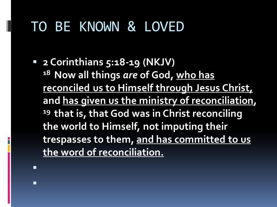 TO BE KNOWN & LOVED  2 Corinthians 5:18-19 (NKJV) 18 Now all things are of God, who has reconciled us to Himself through Jesus Christ, and has given us the ministry of reconciliation, 19 that is, that God was in Christ reconciling the world to Himself, not imputing their trespasses to them, and has committed to us the word of reconciliation.