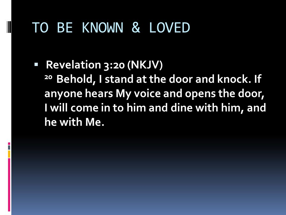 TO BE KNOWN & LOVED  Revelation 3:20 (NKJV) 20 Behold, I stand at the door and knock.