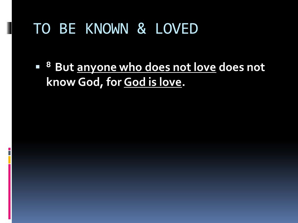 TO BE KNOWN & LOVED  1 John 4:7-12 (NLT) 7 Dear friends, let us continue to love one another, for love comes from God.