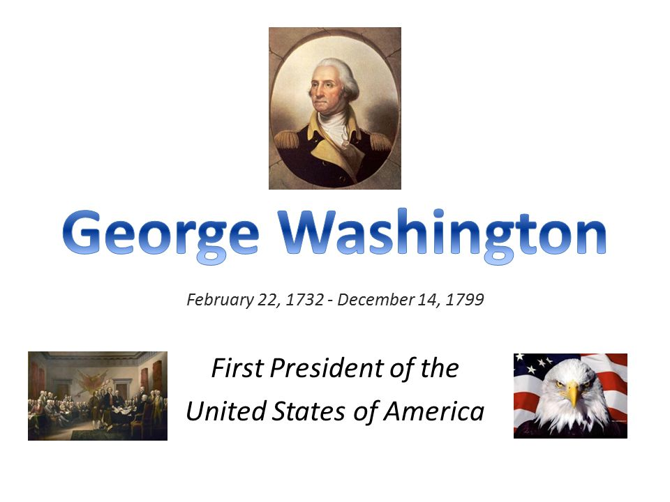 February 22, 1732 - December 14, 1799 First President of the United States of America