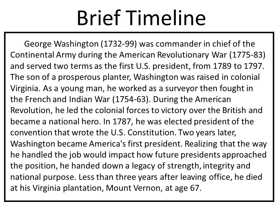 Brief Timeline George Washington (1732-99) was commander in chief of the Continental Army during the American Revolutionary War (1775-83) and served two terms as the first U.S.