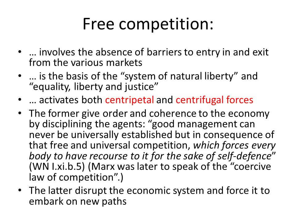 Free competition: … involves the absence of barriers to entry in and exit from the various markets … is the basis of the system of natural liberty and equality, liberty and justice … activates both centripetal and centrifugal forces The former give order and coherence to the economy by disciplining the agents: good management can never be universally established but in consequence of that free and universal competition, which forces every body to have recourse to it for the sake of self-defence (WN I.xi.b.5) (Marx was later to speak of the coercive law of competition .) The latter disrupt the economic system and force it to embark on new paths