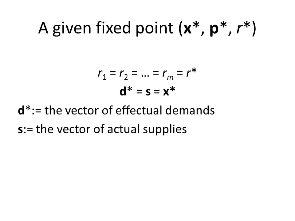 A given fixed point (x*, p*, r*) r 1 = r 2 = … = r m = r* d* = s = x* d*:= the vector of effectual demands s:= the vector of actual supplies