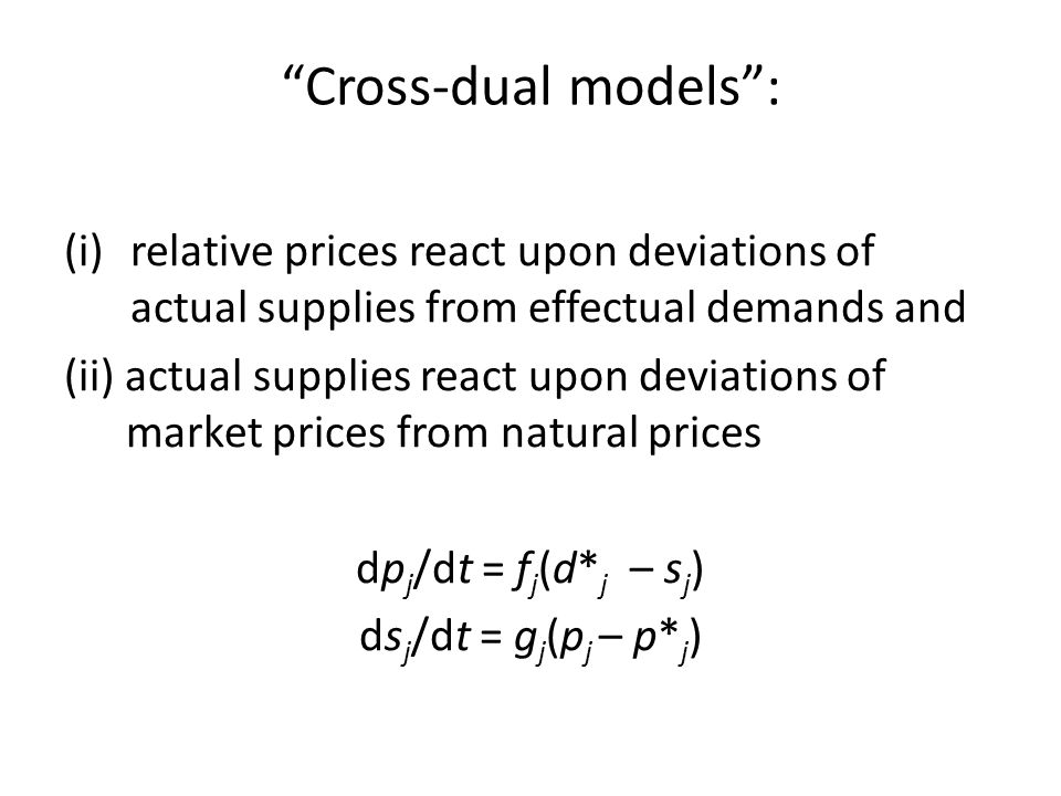 Cross-dual models : (i)relative prices react upon deviations of actual supplies from effectual demands and (ii) actual supplies react upon deviations of market prices from natural prices dp j /dt = f j (d* j – s j ) ds j /dt = g j (p j – p* j )