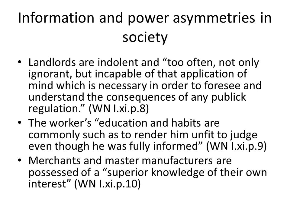 Information and power asymmetries in society Landlords are indolent and too often, not only ignorant, but incapable of that application of mind which is necessary in order to foresee and understand the consequences of any publick regulation. (WN I.xi.p.8) The worker's education and habits are commonly such as to render him unfit to judge even though he was fully informed (WN I.xi.p.9) Merchants and master manufacturers are possessed of a superior knowledge of their own interest (WN I.xi.p.10)