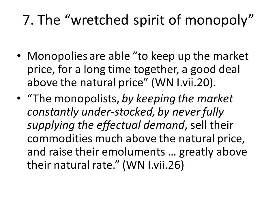 """7. The """"wretched spirit of monopoly"""" Monopolies are able """"to keep up the market price, for a long time together, a good deal above the natural price"""""""