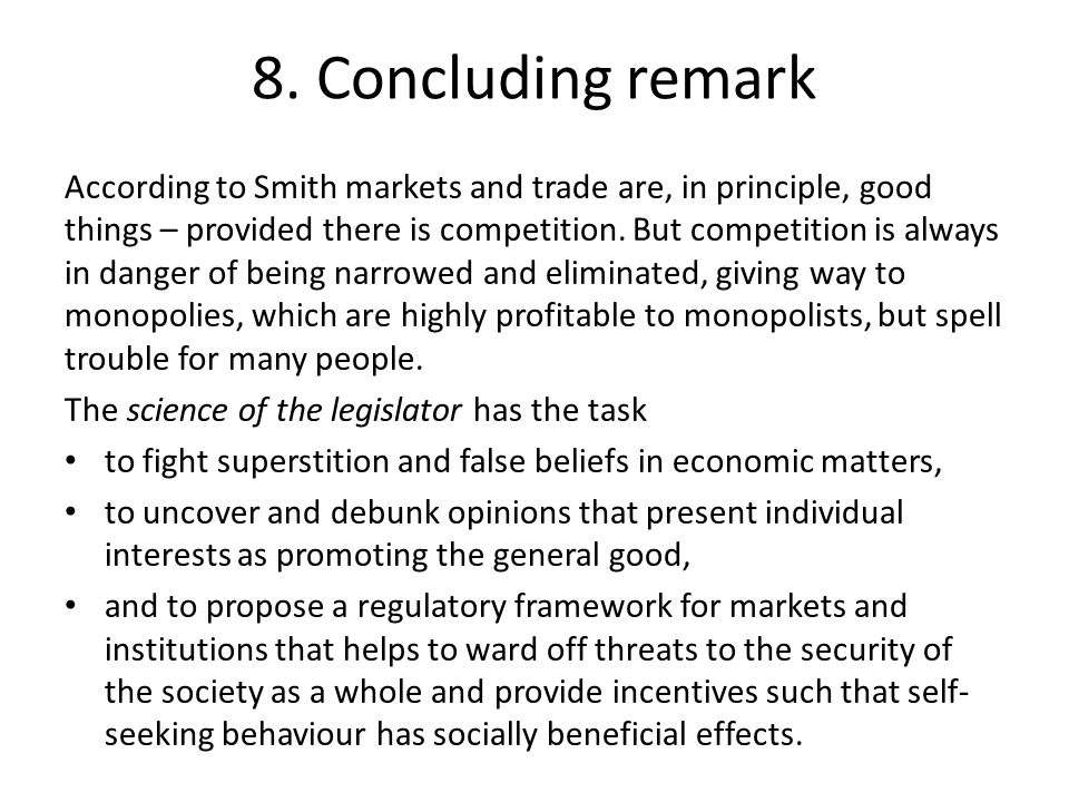 8. Concluding remark According to Smith markets and trade are, in principle, good things – provided there is competition. But competition is always in