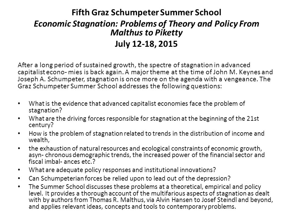 Fifth Graz Schumpeter Summer School Economic Stagnation: Problems of Theory and Policy From Malthus to Piketty July 12-18, 2015 After a long period of sustained growth, the spectre of stagnation in advanced capitalist econo- mies is back again.