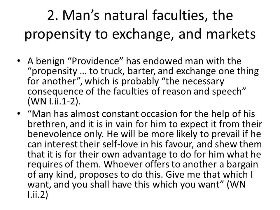 """2. Man's natural faculties, the propensity to exchange, and markets A benign """"Providence"""" has endowed man with the """"propensity … to truck, barter, and"""