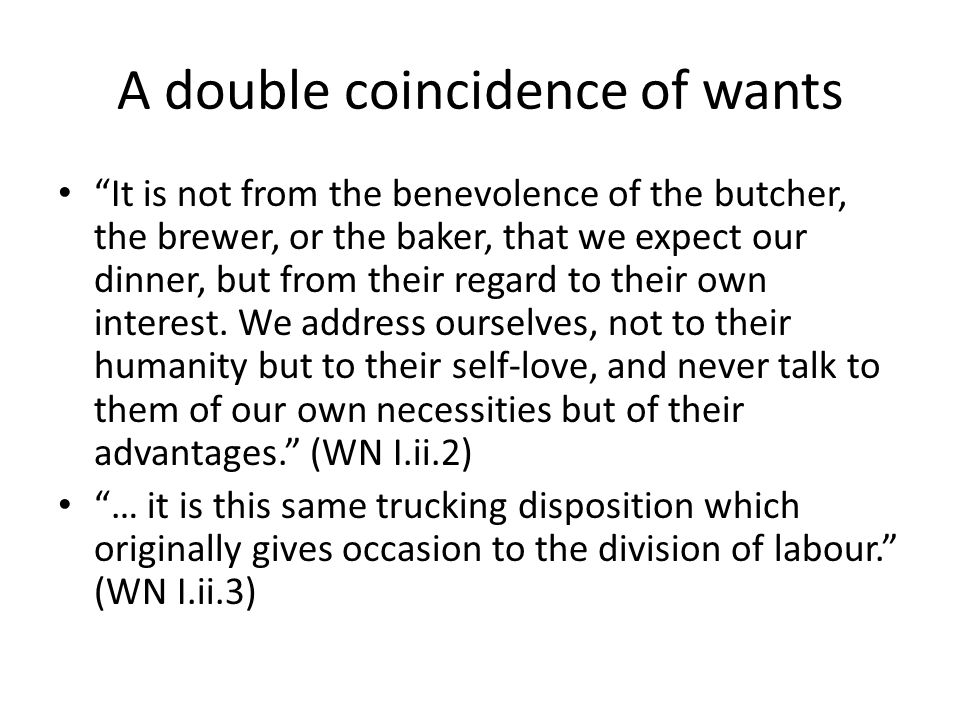 A double coincidence of wants It is not from the benevolence of the butcher, the brewer, or the baker, that we expect our dinner, but from their regard to their own interest.