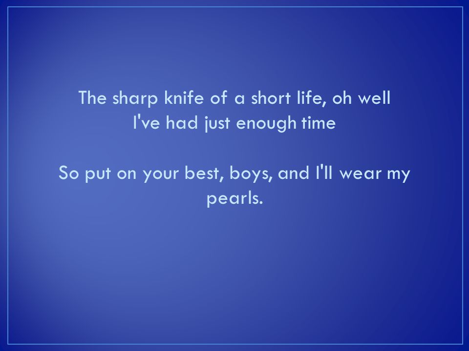 The sharp knife of a short life, oh well I've had just enough time So put on your best, boys, and I'll wear my pearls.