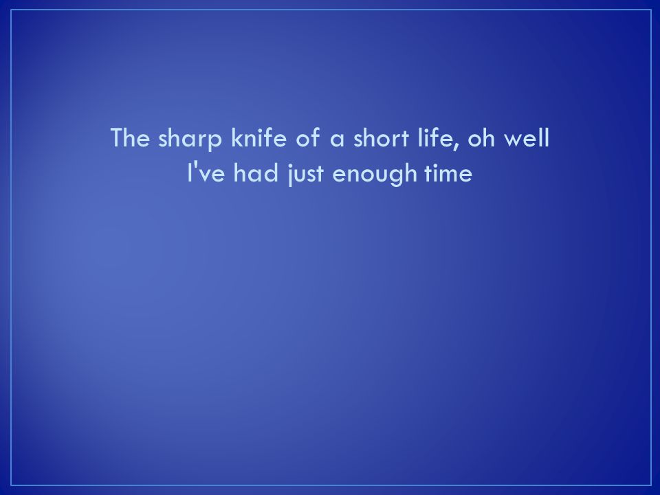 The sharp knife of a short life, oh well I've had just enough time