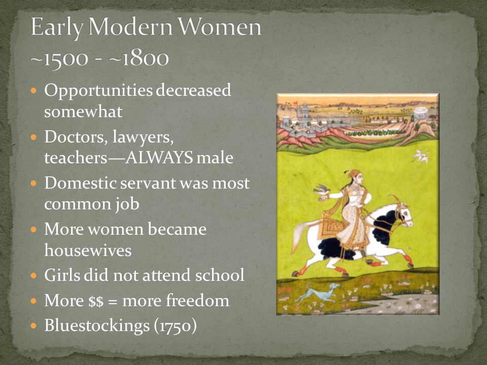 Opportunities decreased somewhat Doctors, lawyers, teachers—ALWAYS male Domestic servant was most common job More women became housewives Girls did not attend school More $$ = more freedom Bluestockings (1750)