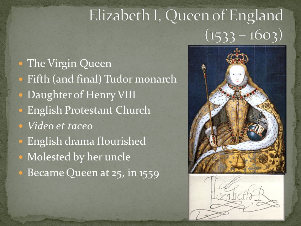 The Virgin Queen Fifth (and final) Tudor monarch Daughter of Henry VIII English Protestant Church Video et taceo English drama flourished Molested by her uncle Became Queen at 25, in 1559