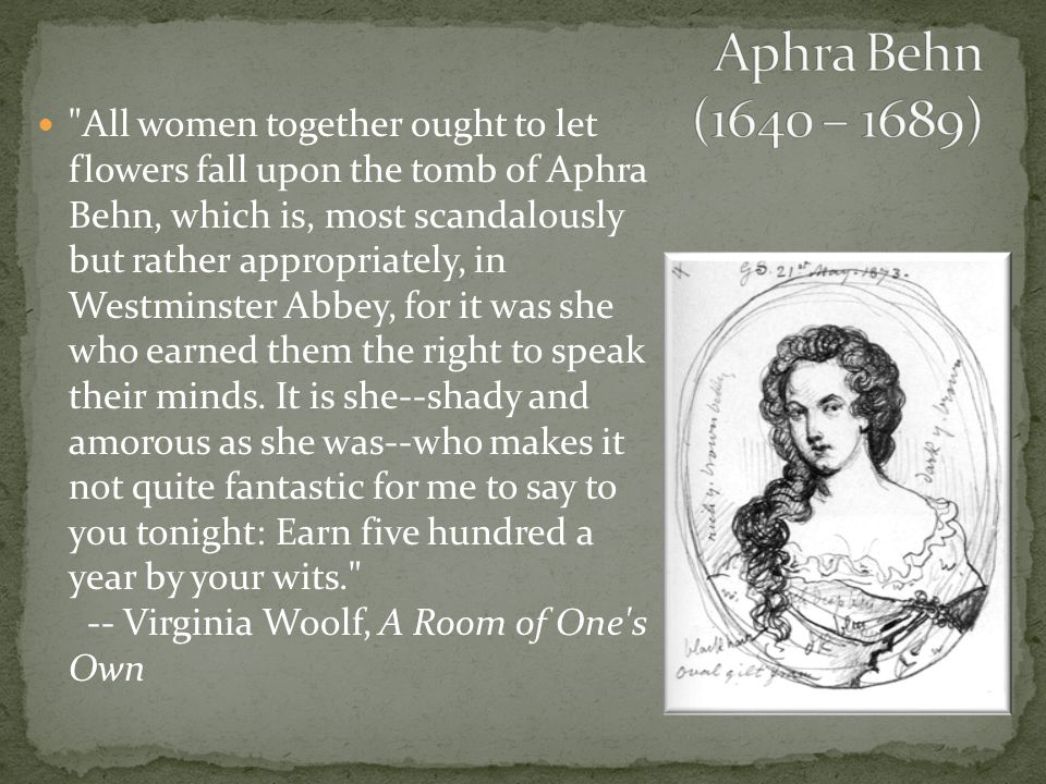 All women together ought to let flowers fall upon the tomb of Aphra Behn, which is, most scandalously but rather appropriately, in Westminster Abbey, for it was she who earned them the right to speak their minds.