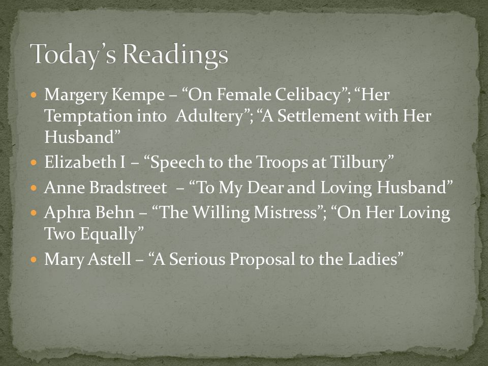 Margery Kempe – On Female Celibacy ; Her Temptation into Adultery ; A Settlement with Her Husband Elizabeth I – Speech to the Troops at Tilbury Anne Bradstreet – To My Dear and Loving Husband Aphra Behn – The Willing Mistress ; On Her Loving Two Equally Mary Astell – A Serious Proposal to the Ladies