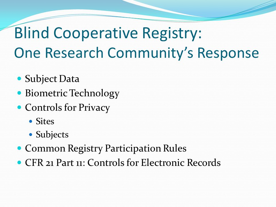 Blind Cooperative Registry: One Research Community's Response Subject Data Biometric Technology Controls for Privacy Sites Subjects Common Registry Participation Rules CFR 21 Part 11: Controls for Electronic Records