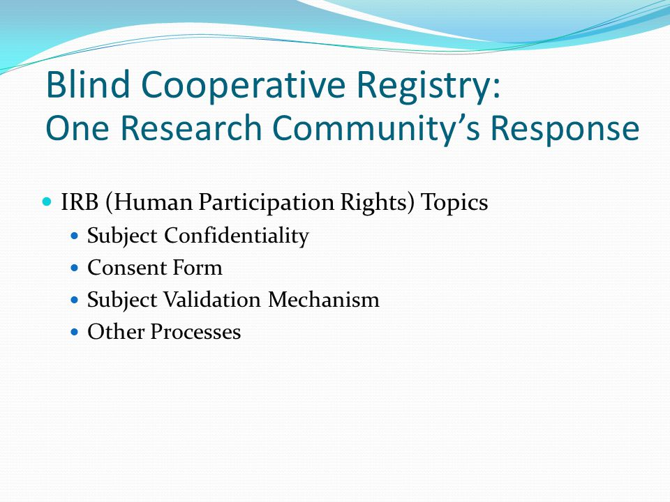 IRB (Human Participation Rights) Topics Subject Confidentiality Consent Form Subject Validation Mechanism Other Processes Blind Cooperative Registry: One Research Community's Response