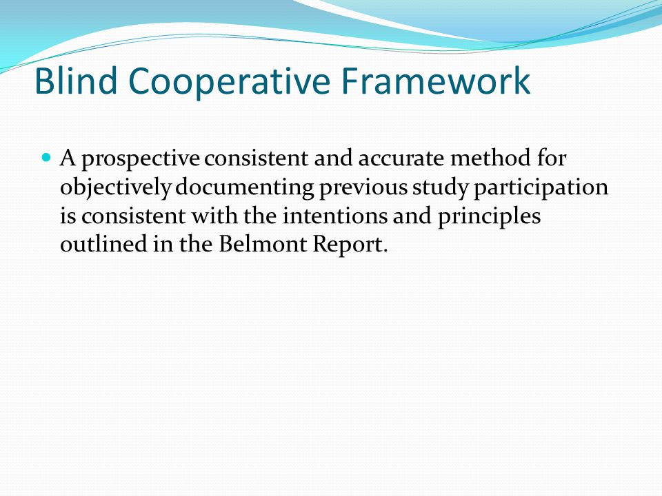 Blind Cooperative Framework A prospective consistent and accurate method for objectively documenting previous study participation is consistent with the intentions and principles outlined in the Belmont Report.