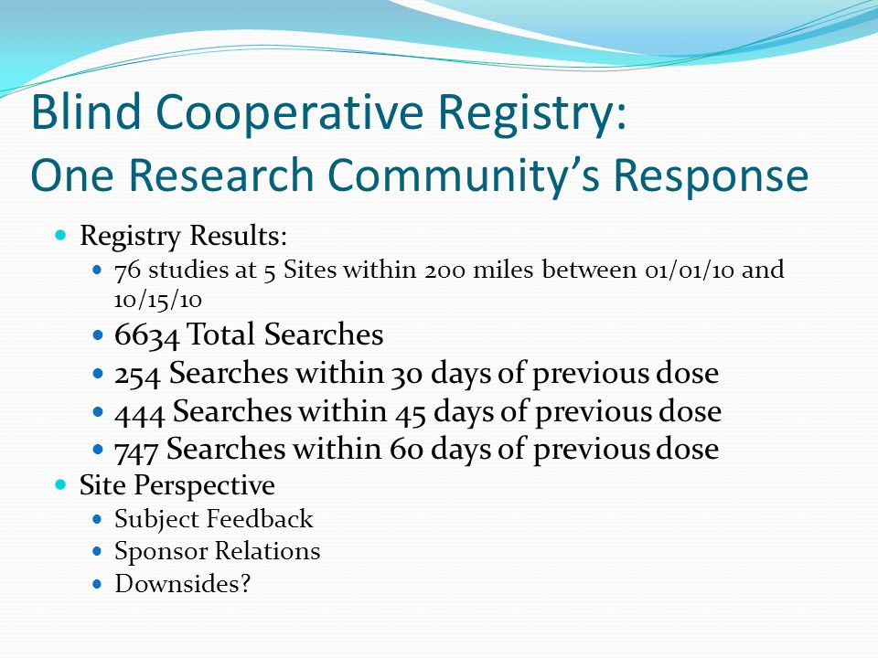 Blind Cooperative Registry: One Research Community's Response Registry Results: 76 studies at 5 Sites within 200 miles between 01/01/10 and 10/15/10 6634 Total Searches 254 Searches within 30 days of previous dose 444 Searches within 45 days of previous dose 747 Searches within 60 days of previous dose Site Perspective Subject Feedback Sponsor Relations Downsides