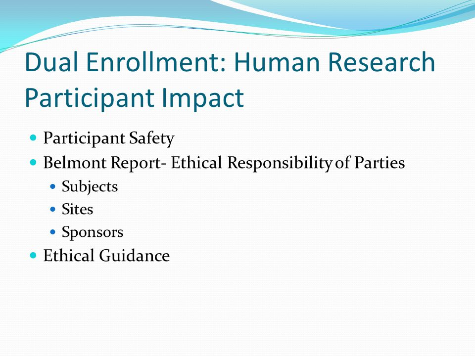 Dual Enrollment: Human Research Participant Impact Participant Safety Belmont Report- Ethical Responsibility of Parties Subjects Sites Sponsors Ethical Guidance