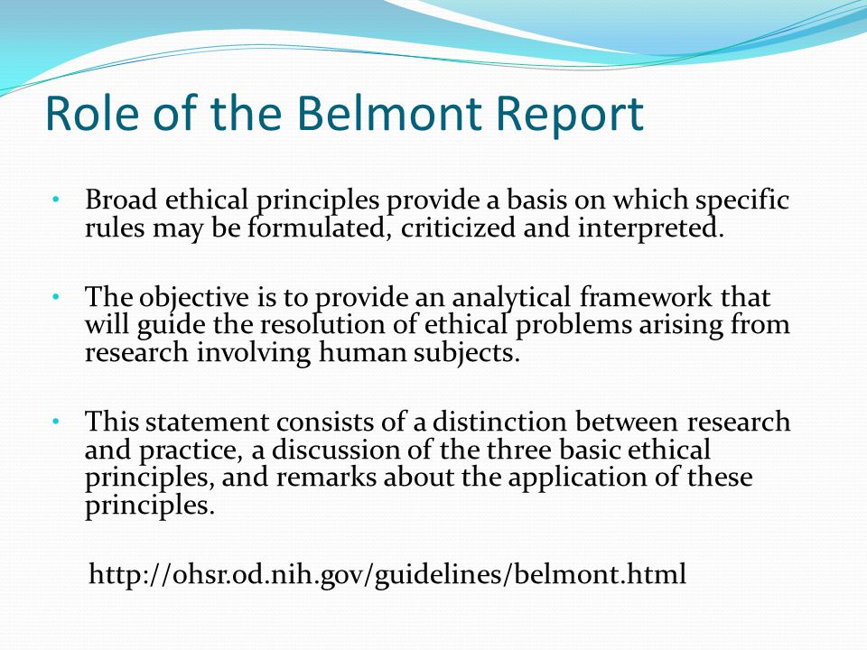 Role of the Belmont Report Broad ethical principles provide a basis on which specific rules may be formulated, criticized and interpreted.