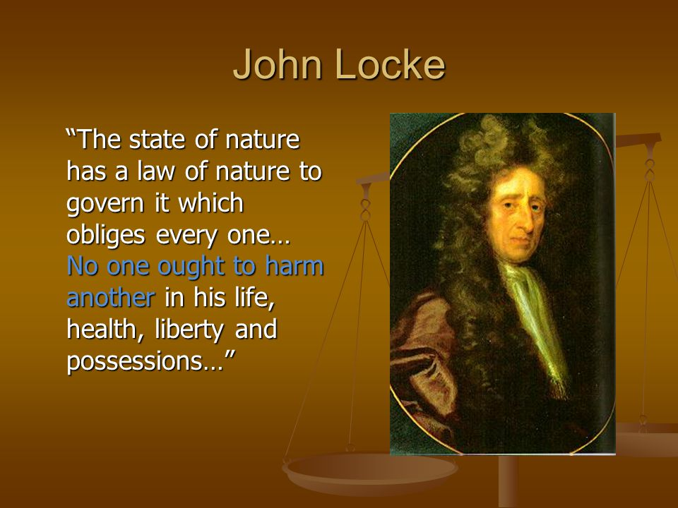 John Locke The state of nature has a law of nature to govern it which obliges every one… No one ought to harm another in his life, health, liberty and possessions…