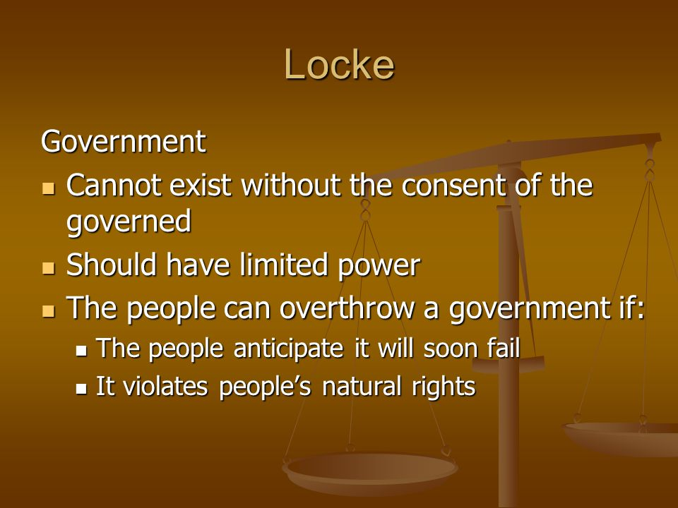 Locke Government Cannot exist without the consent of the governed Cannot exist without the consent of the governed Should have limited power Should have limited power The people can overthrow a government if: The people can overthrow a government if: The people anticipate it will soon fail The people anticipate it will soon fail It violates people's natural rights It violates people's natural rights