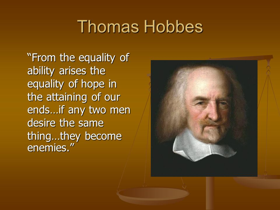 Thomas Hobbes From the equality of ability arises the equality of hope in the attaining of our ends…if any two men desire the same thing…they become enemies.