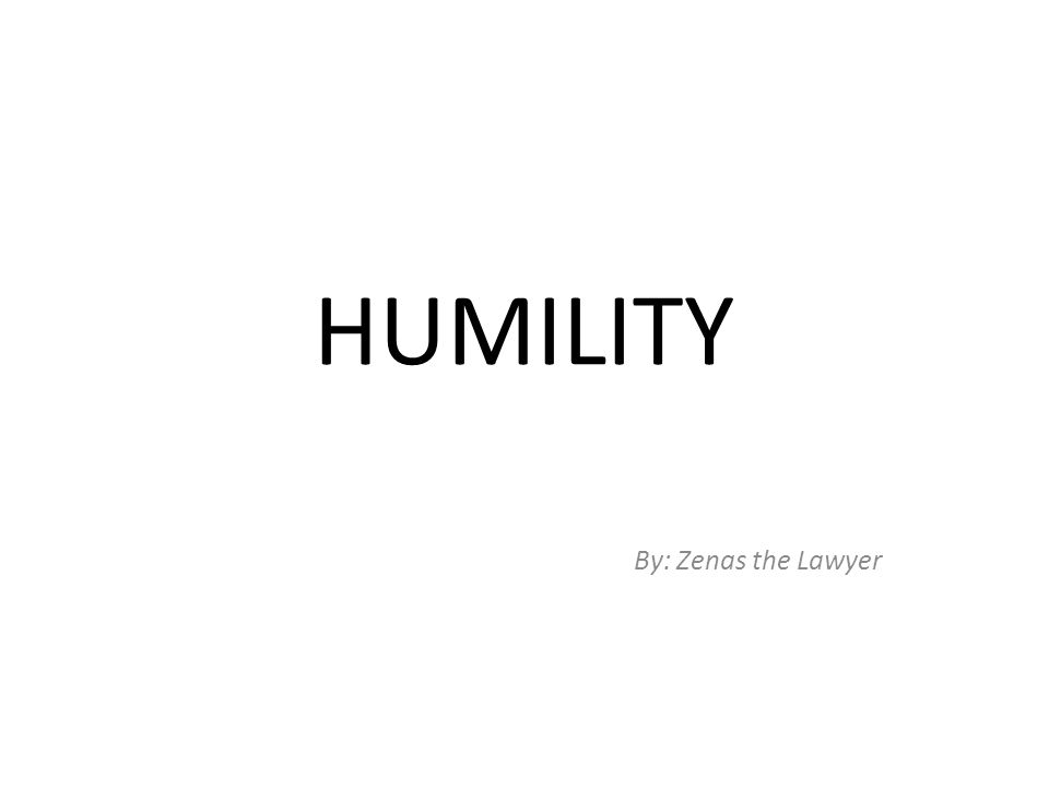 HUMILITY By: Zenas the Lawyer