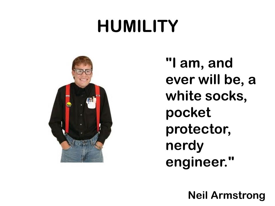 HUMILITY I am, and ever will be, a white socks, pocket protector, nerdy engineer. Neil Armstrong