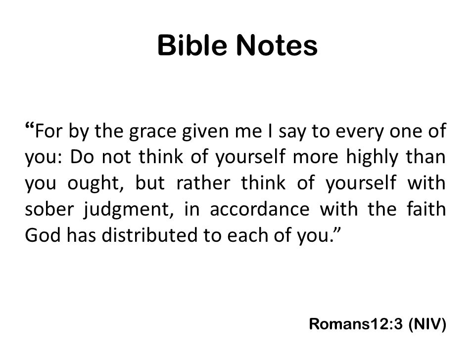 Bible Notes For by the grace given me I say to every one of you: Do not think of yourself more highly than you ought, but rather think of yourself with sober judgment, in accordance with the faith God has distributed to each of you. Romans12:3 (NIV)