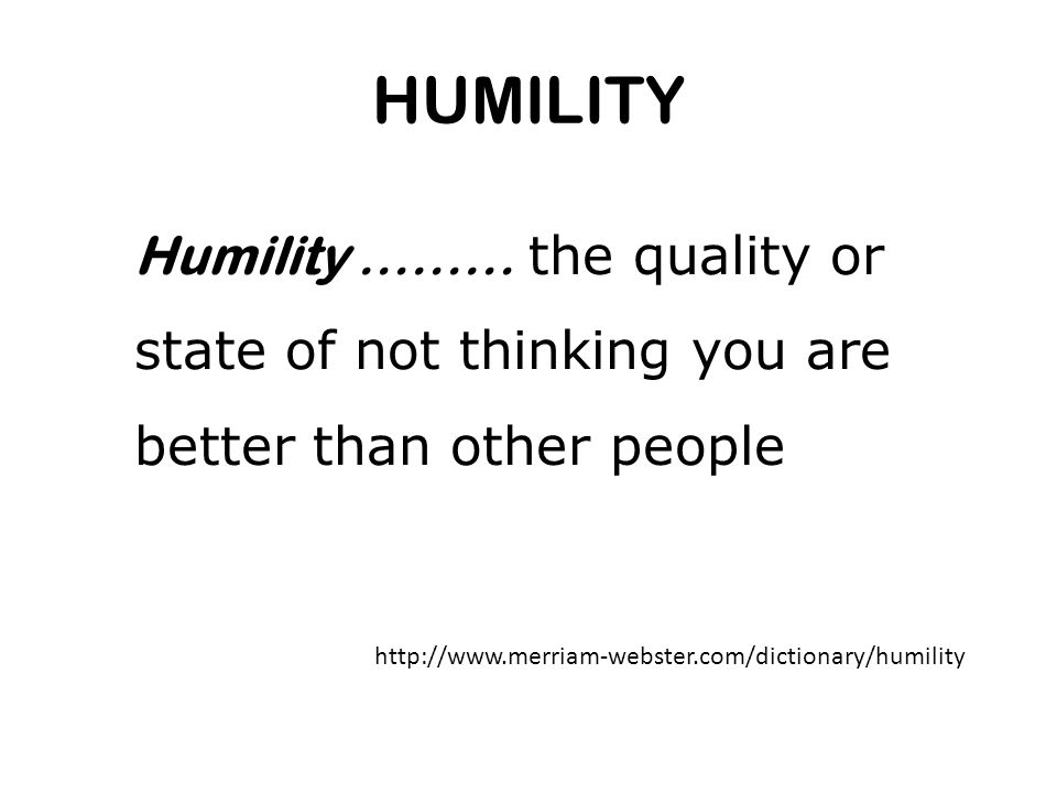 HUMILITY Humility ……… the quality or state of not thinking you are better than other people http://www.merriam-webster.com/dictionary/humility