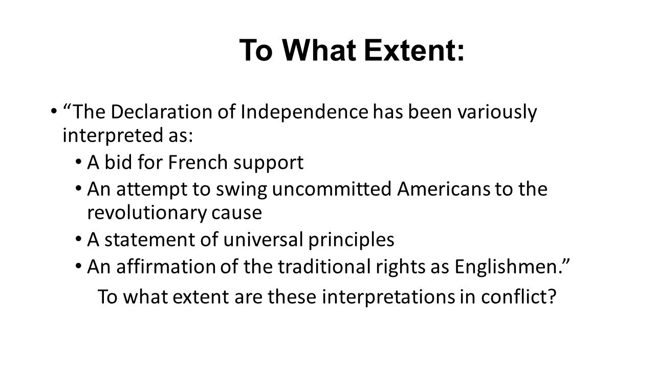 To What Extent: The Declaration of Independence has been variously interpreted as: A bid for French support An attempt to swing uncommitted Americans to the revolutionary cause A statement of universal principles An affirmation of the traditional rights as Englishmen. To what extent are these interpretations in conflict?