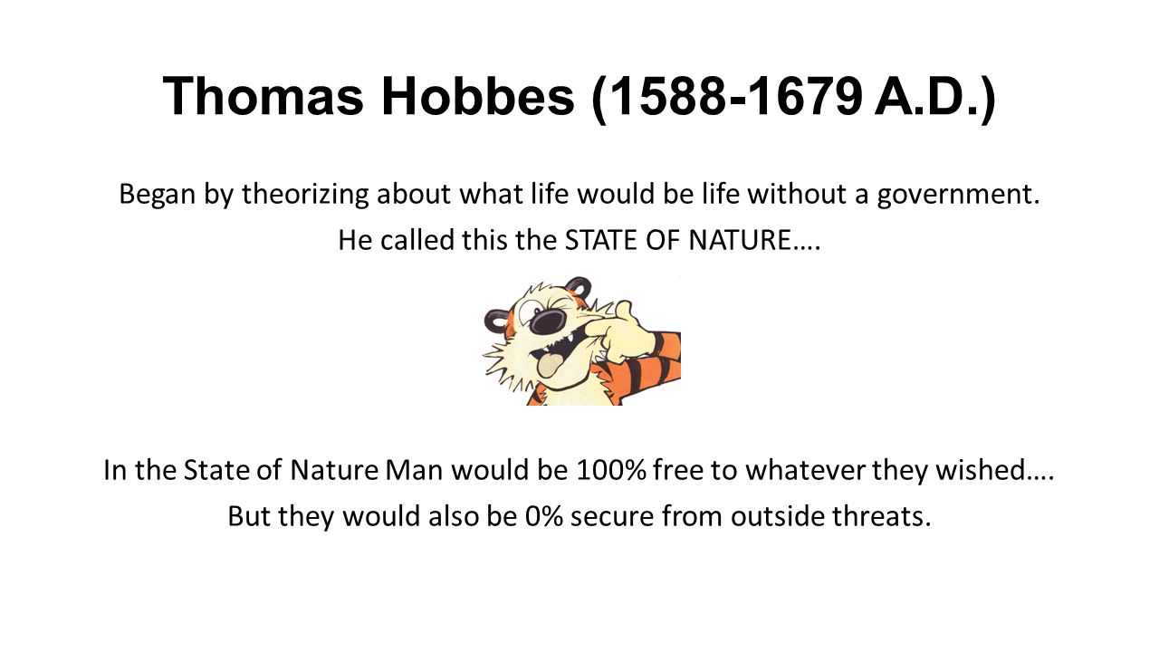 Thomas Hobbes (1588-1679 A.D.) Began by theorizing about what life would be life without a government.