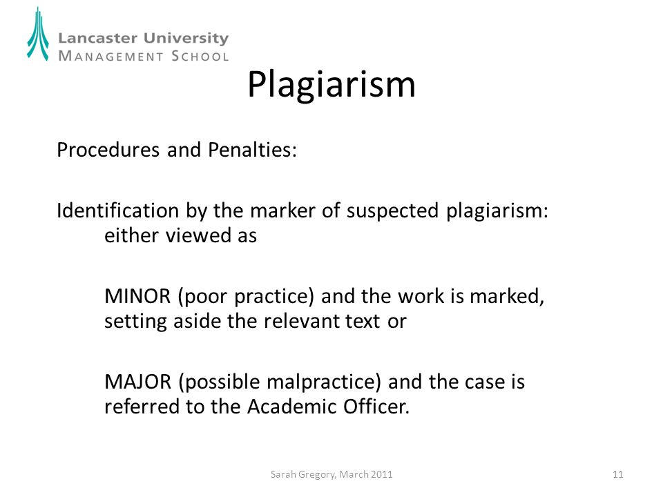 11 Plagiarism Procedures and Penalties: Identification by the marker of suspected plagiarism: either viewed as MINOR (poor practice) and the work is m