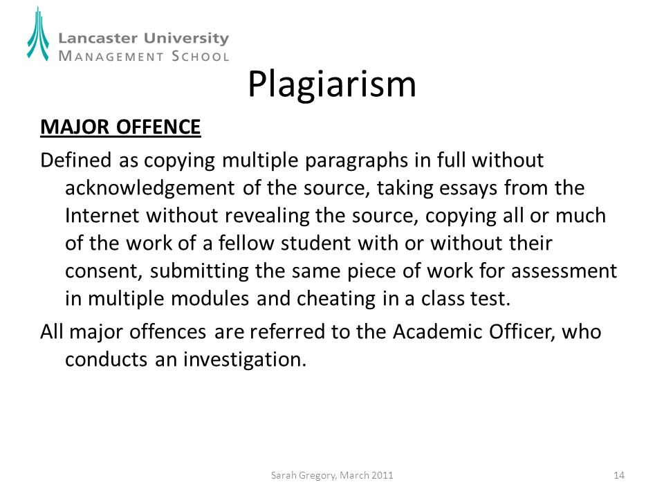 14 Plagiarism MAJOR OFFENCE Defined as copying multiple paragraphs in full without acknowledgement of the source, taking essays from the Internet with