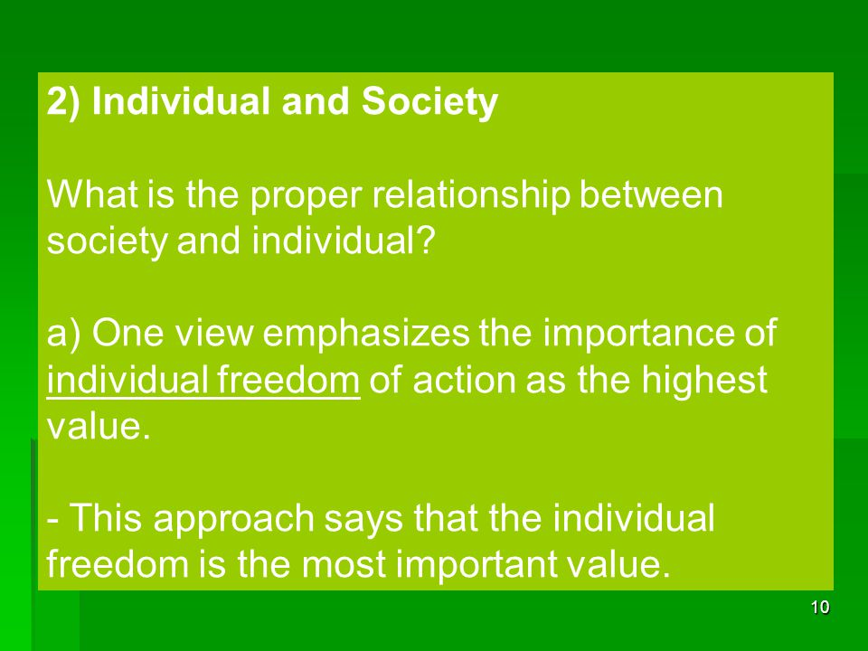 10 2) Individual and Society What is the proper relationship between society and individual? a) One view emphasizes the importance of individual freed
