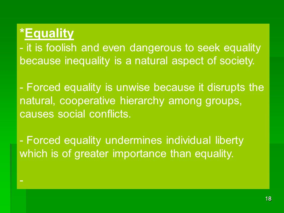 18 *Equality - it is foolish and even dangerous to seek equality because inequality is a natural aspect of society. - Forced equality is unwise becaus