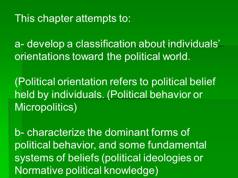 This chapter attempts to: a- develop a classification about individuals' orientations toward the political world. (Political orientation refers to pol