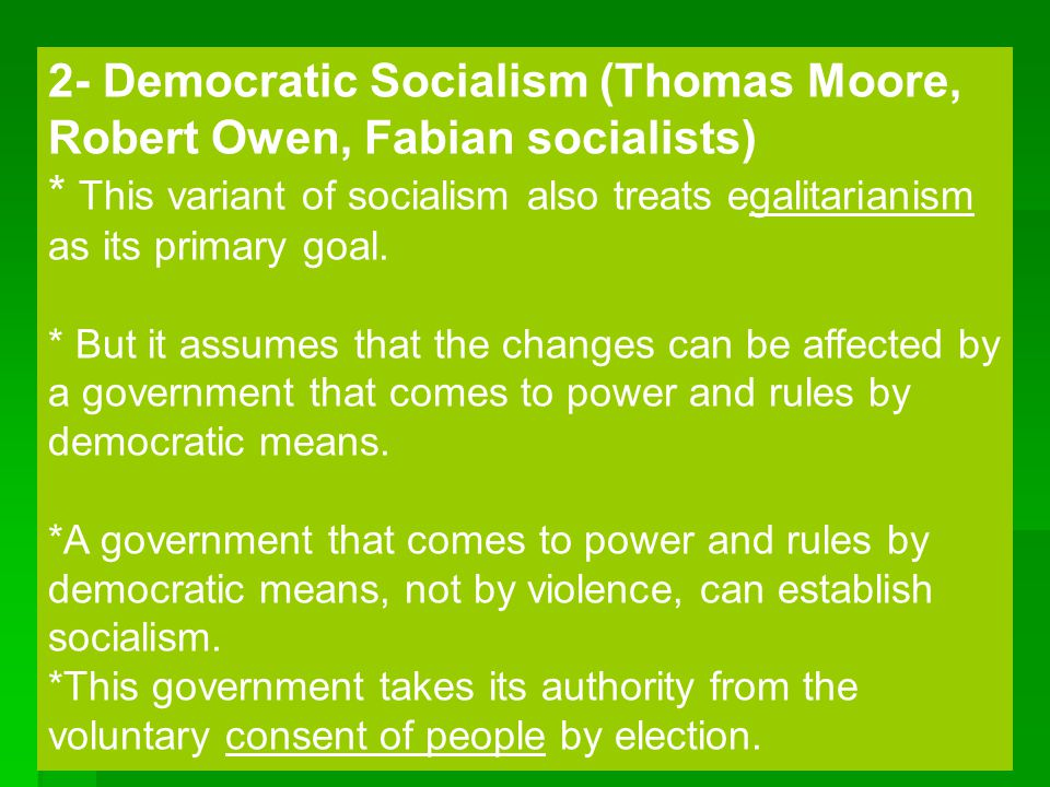 28 2- Democratic Socialism (Thomas Moore, Robert Owen, Fabian socialists) * This variant of socialism also treats egalitarianism as its primary goal.
