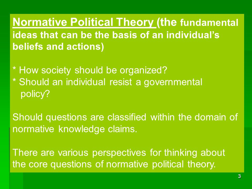 3 Normative Political Theory (the fundamental ideas that can be the basis of an individual's beliefs and actions) * How society should be organized? *